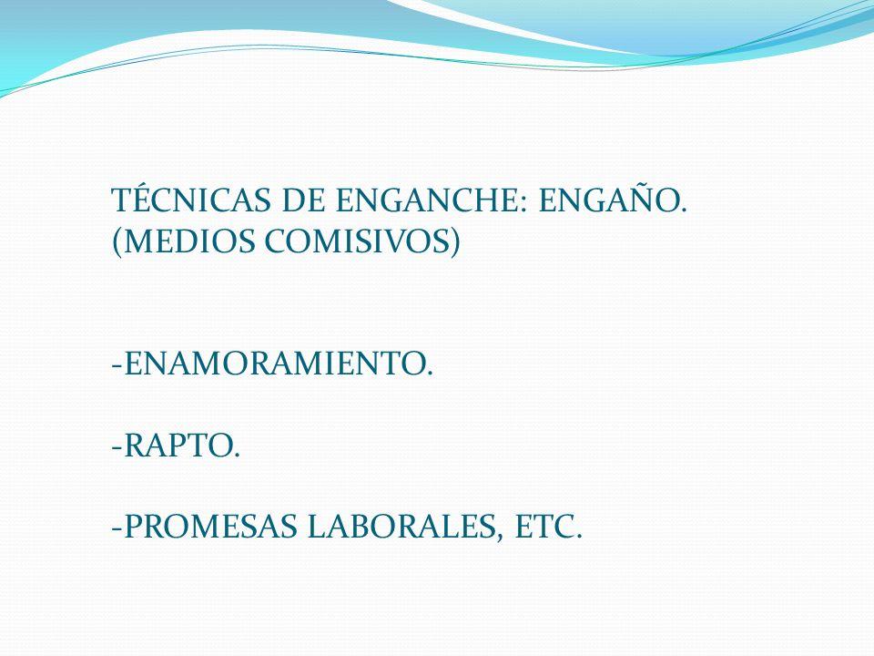 TÉCNICAS DE ENGANCHE: ENGAÑO. (MEDIOS COMISIVOS) -ENAMORAMIENTO. -RAPTO. -PROMESAS LABORALES, ETC.