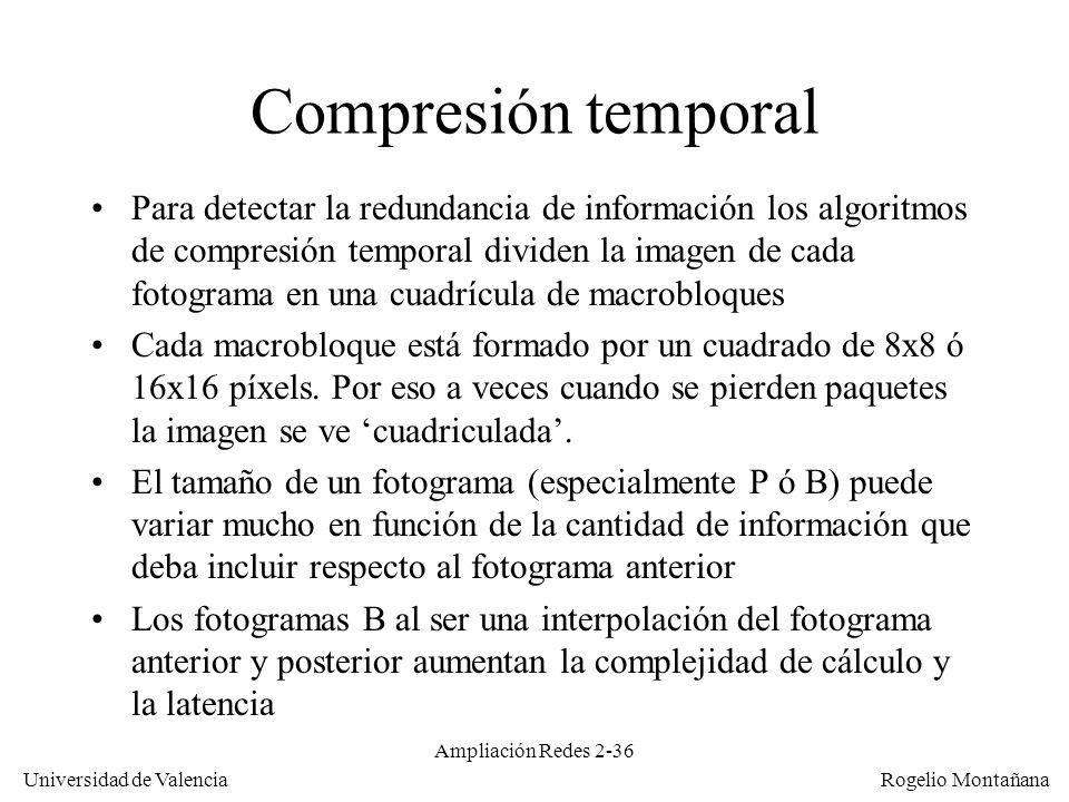 Universidad de Valencia Rogelio Montañana Ampliación Redes 2-35 Compresión temporal Se definen tres tipos de fotogramas: –I (Intra): autocontenidos, solo compresión espacial (como JPEG) –P (Predictive): referido al P/I anterior.