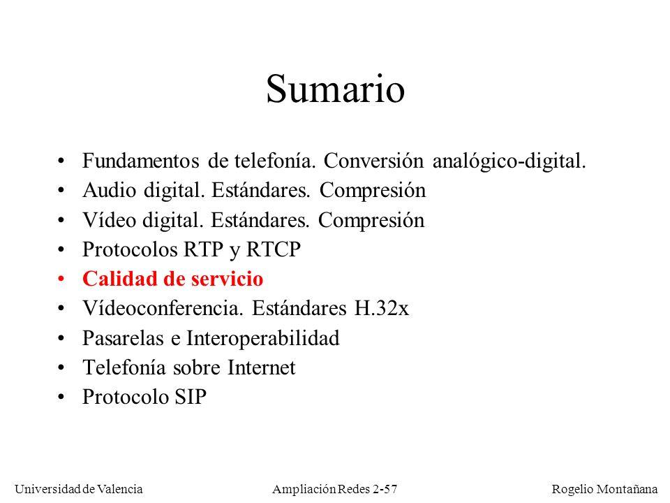 Universidad de Valencia Rogelio Montañana Ampliación Redes 2-56 Control de congestión con RTP El receptor de un flujo RTP informa periódicamente al emisor del número de paquetes perdidos El emisor normalmente supondrá que la pérdida se debe a congestión en la red (como hace TCP) En ese caso la aplicación puede intentar paliar el problema, por ejemplo pasando a un codec con mas compresión, bajando la resolución del vídeo o la frecuencia de muestreo del audio RTP y RTCP permiten detectar las situaciones de congestión, pero en ningún caso intentan aplicar medidas correctoras o paliativas.