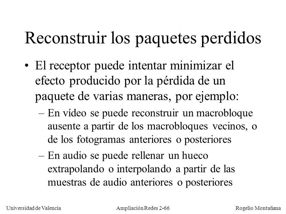 Universidad de Valencia Rogelio Montañana Ajuste dinámico del ancho de banda El receptor puede (mediante RTP) detectar los paquetes perdidos, e informar al emisor de la tasa de pérdidas mediante RTCP (Receiver Report) El emisor puede entonces reducir el caudal bajando la calidad (ej.