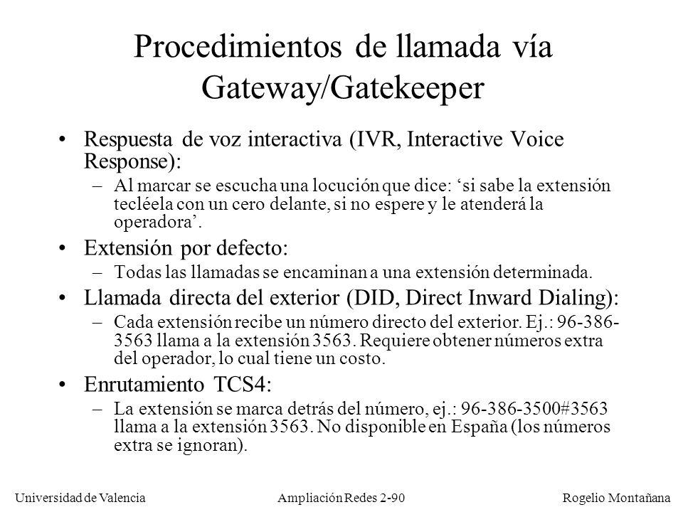 Universidad de Valencia Rogelio Montañana Ampliación Redes 2-89 Funcionamiento del gatekeeper El Gatekeeper puede validar el usuario/password en el momento del registro accediendo a un servidor RADIUS El alias y la dirección E.164 permiten localizar a usuarios que utilicen diversos terminales o en redes que utilicen direcciones IP dinámicas El Gatekeeper facilita el control de uso del servicio, permisos y autorizaciones, paso por cortafuegos, NATs, etc.