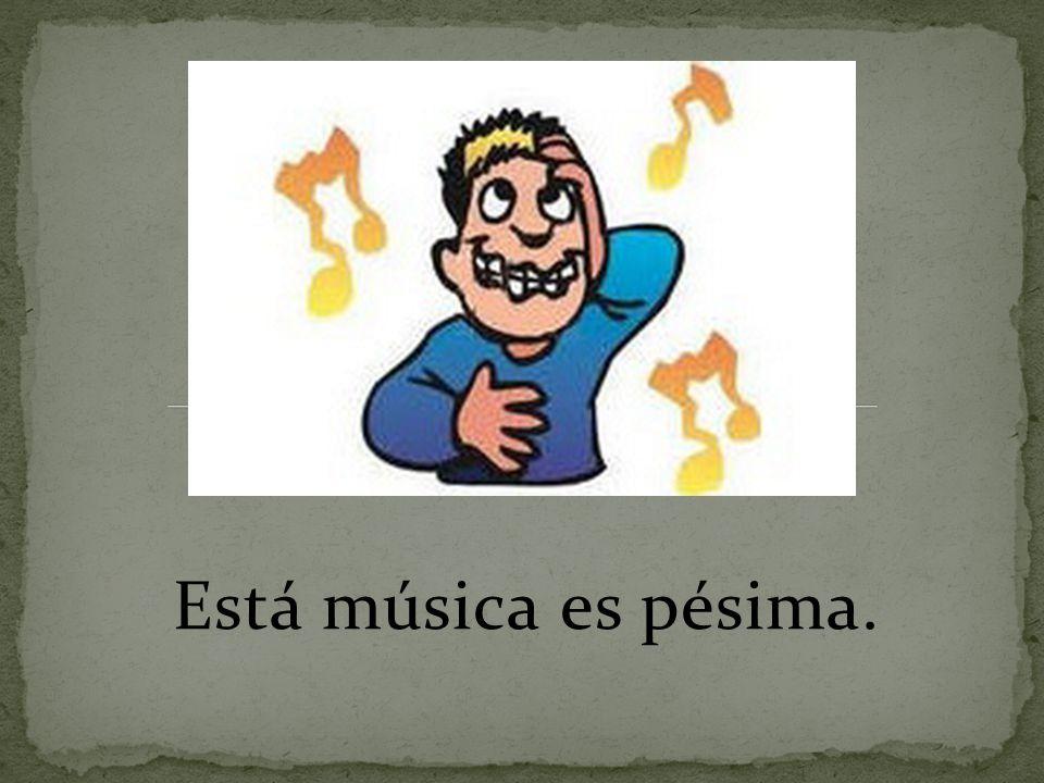 Está música es pésima.