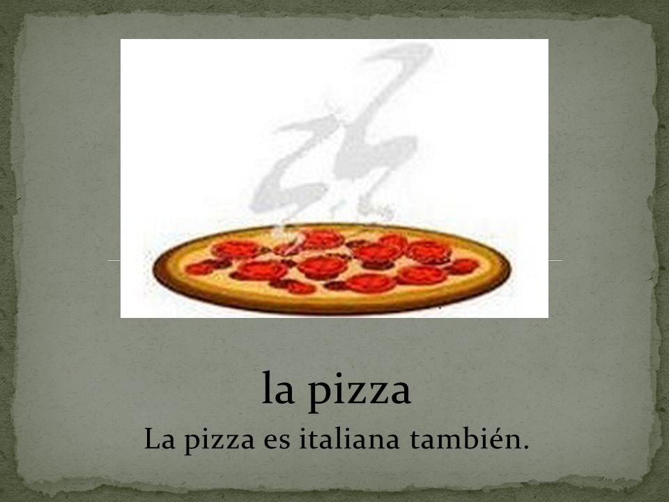 la pizza La pizza es italiana también.