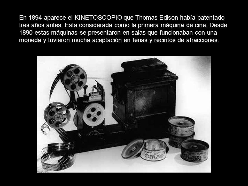 En 1894 aparece el KINETOSCOPIO que Thomas Edison había patentado tres años antes. Esta considerada como la primera máquina de cine. Desde 1890 estas