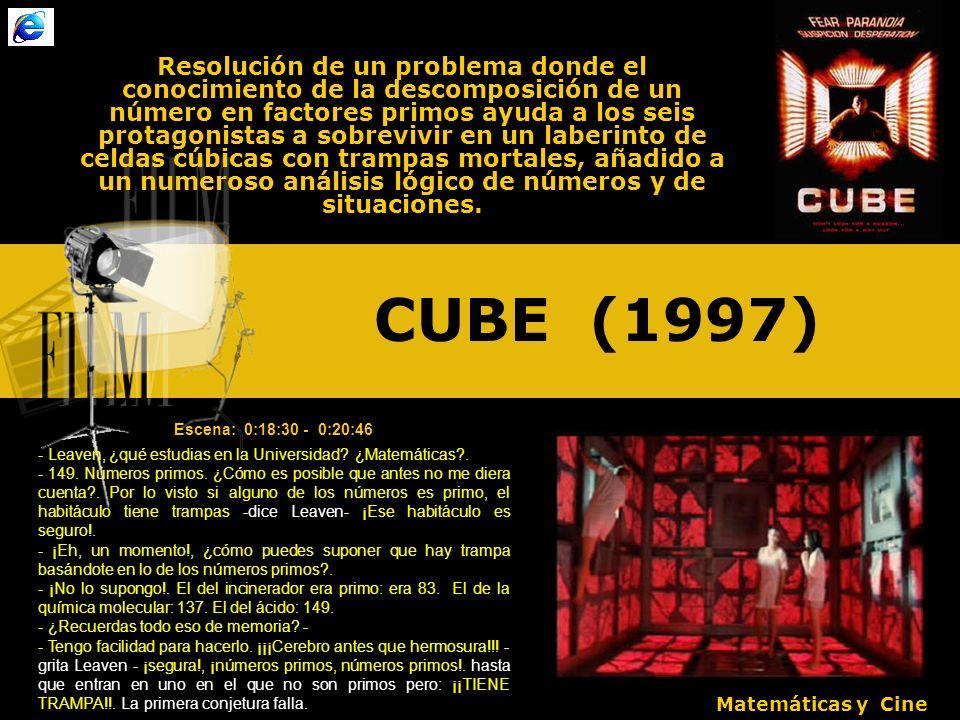 CUBE (1997) Resolución de un problema donde el conocimiento de la descomposición de un número en factores primos ayuda a los seis protagonistas a sobrevivir en un laberinto de celdas cúbicas con trampas mortales, añadido a un numeroso análisis lógico de números y de situaciones.