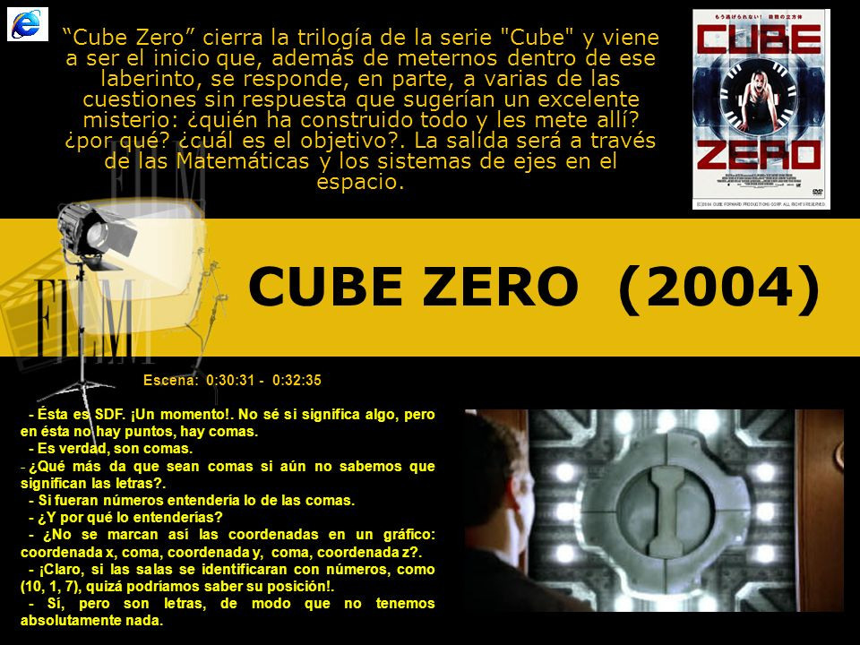 CUBE ZERO (2004) Cube Zero cierra la trilogía de la serie Cube y viene a ser el inicio que, además de meternos dentro de ese laberinto, se responde, en parte, a varias de las cuestiones sin respuesta que sugerían un excelente misterio: ¿quién ha construido todo y les mete allí.
