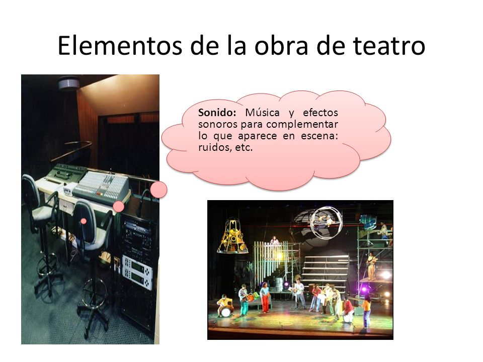 Elementos de la obra de teatro Sonido: Música y efectos sonoros para complementar lo que aparece en escena: ruidos, etc.