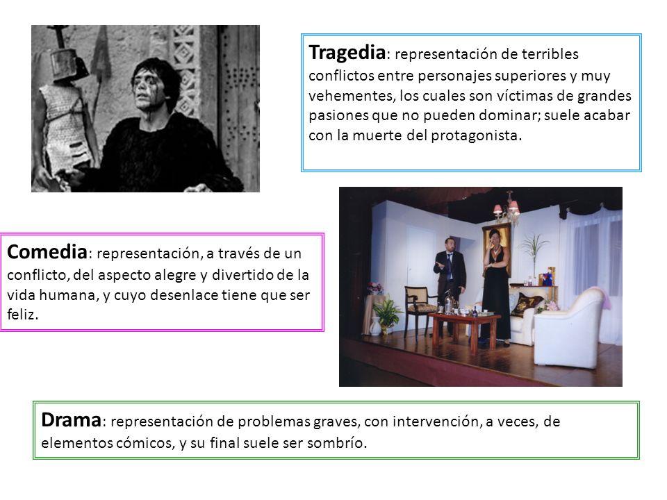 Tragedia : representación de terribles conflictos entre personajes superiores y muy vehementes, los cuales son víctimas de grandes pasiones que no pue