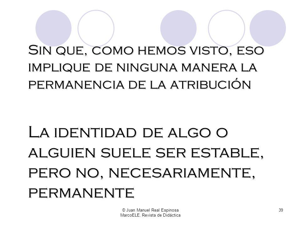 © Juan Manuel Real Espinosa MarcoELE. Revista de Didáctica 38 Lo que acabamos de hacer ha sido identificar, hablar de atributos, carácter, cualidades,