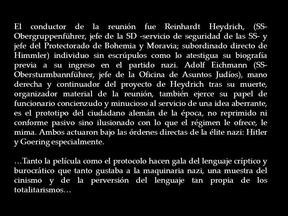 El conductor de la reunión fue Reinhardt Heydrich, (SS- Obergruppenführer, jefe de la SD -servicio de seguridad de las SS- y jefe del Protectorado de Bohemia y Moravia; subordinado directo de Himmler) individuo sin escrúpulos como lo atestigua su biografía previa a su ingreso en el partido nazi.