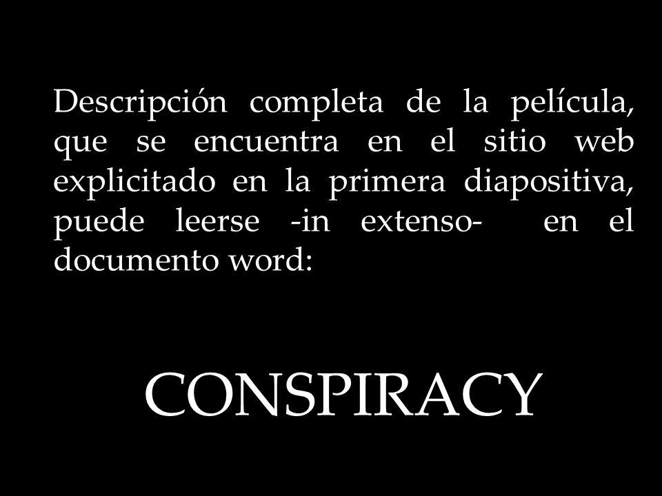 Descripción completa de la película, que se encuentra en el sitio web explicitado en la primera diapositiva, puede leerse -in extenso- en el documento word: CONSPIRACY