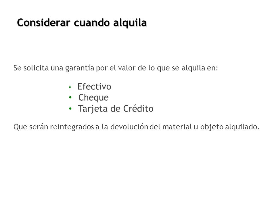 Considerar cuando alquila Se solicita una garantía por el valor de lo que se alquila en: Efectivo Cheque Tarjeta de Crédito Que serán reintegrados a l