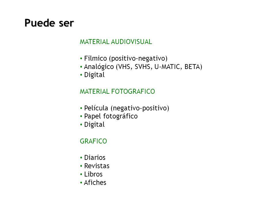 Puede ser MATERIAL AUDIOVISUAL Filmico (positivo-negativo) Analógico (VHS, SVHS, U-MATIC, BETA) Digital MATERIAL FOTOGRAFICO Película (negativo-positi
