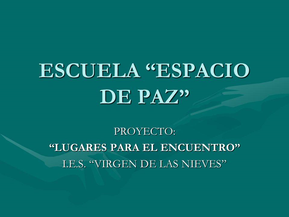 ESCUELA ESPACIO DE PAZ PROYECTO: LUGARES PARA EL ENCUENTRO I.E.S. VIRGEN DE LAS NIEVES