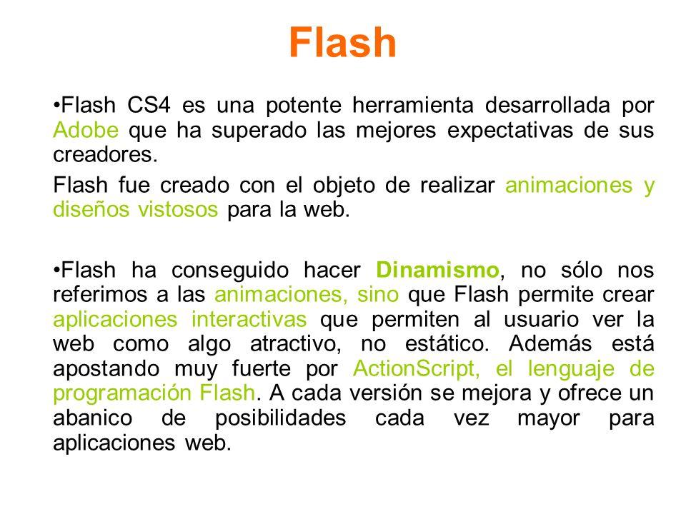 Flash Flash CS4 es una potente herramienta desarrollada por Adobe que ha superado las mejores expectativas de sus creadores. Flash fue creado con el o