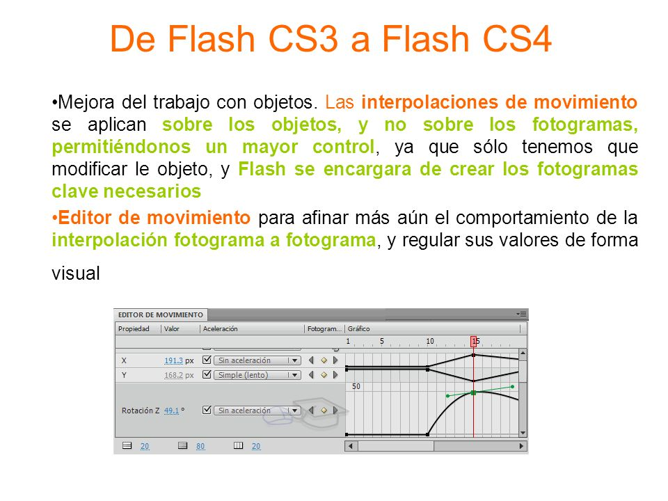 De Flash CS3 a Flash CS4 Mejora del trabajo con objetos. Las interpolaciones de movimiento se aplican sobre los objetos, y no sobre los fotogramas, pe