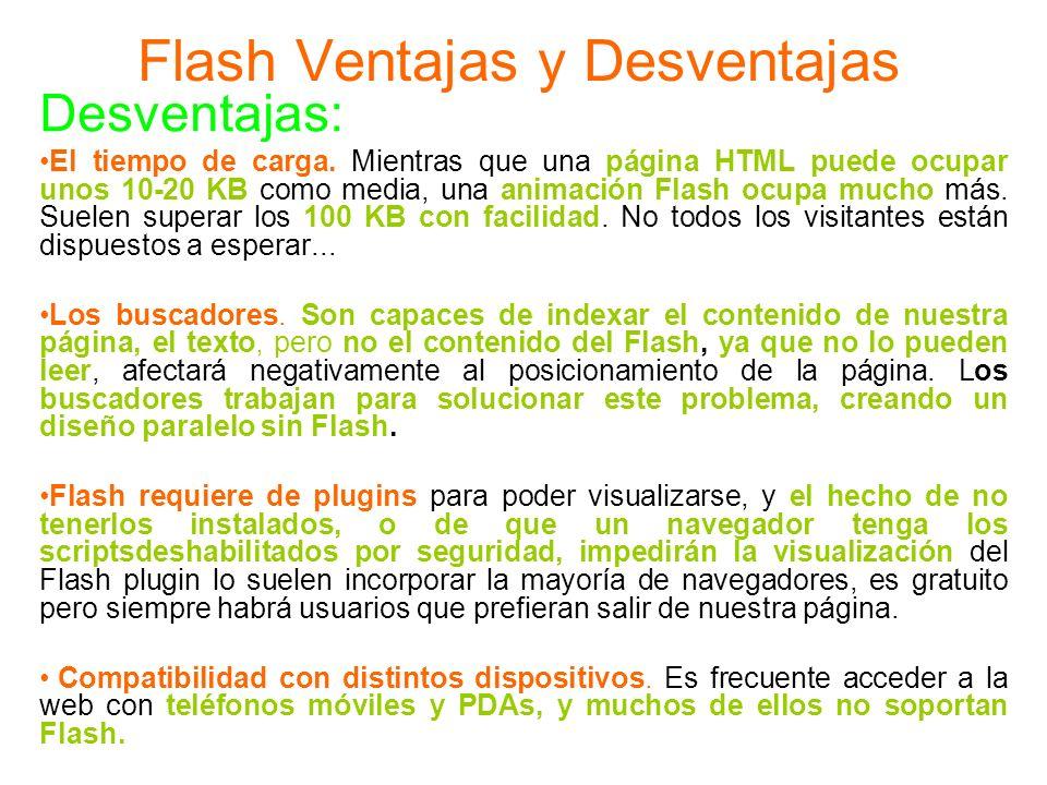 Flash Ventajas y Desventajas Desventajas: El tiempo de carga. Mientras que una página HTML puede ocupar unos 10-20 KB como media, una animación Flash