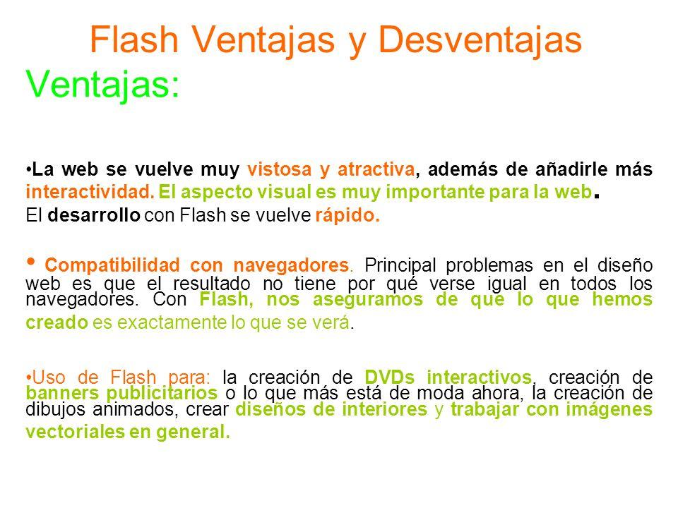 Flash Ventajas y Desventajas Ventajas: La web se vuelve muy vistosa y atractiva, además de añadirle más interactividad. El aspecto visual es muy impor