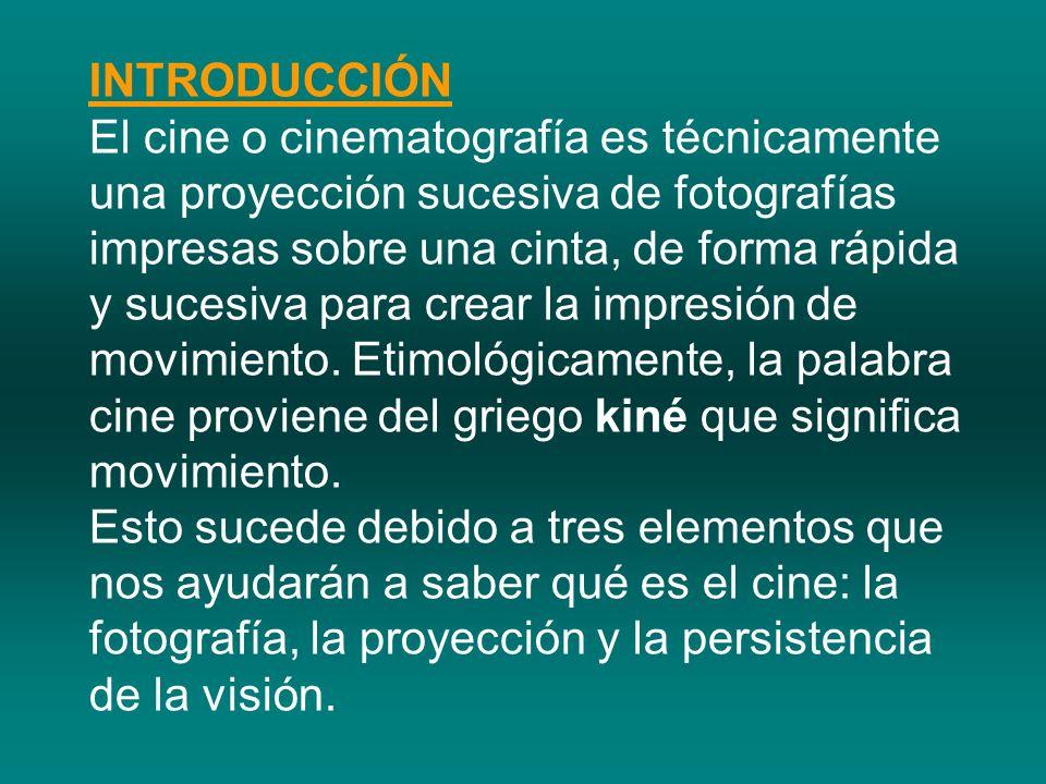 INTRODUCCIÓN El cine o cinematografía es técnicamente una proyección sucesiva de fotografías impresas sobre una cinta, de forma rápida y sucesiva para
