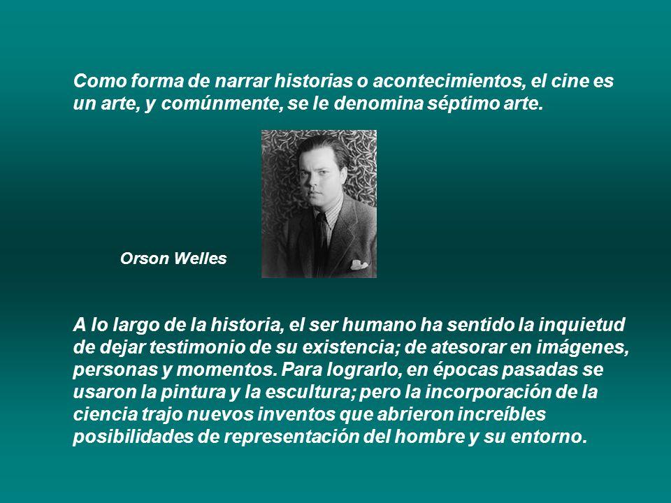 Como forma de narrar historias o acontecimientos, el cine es un arte, y comúnmente, se le denomina séptimo arte. Orson Welles A lo largo de la histori