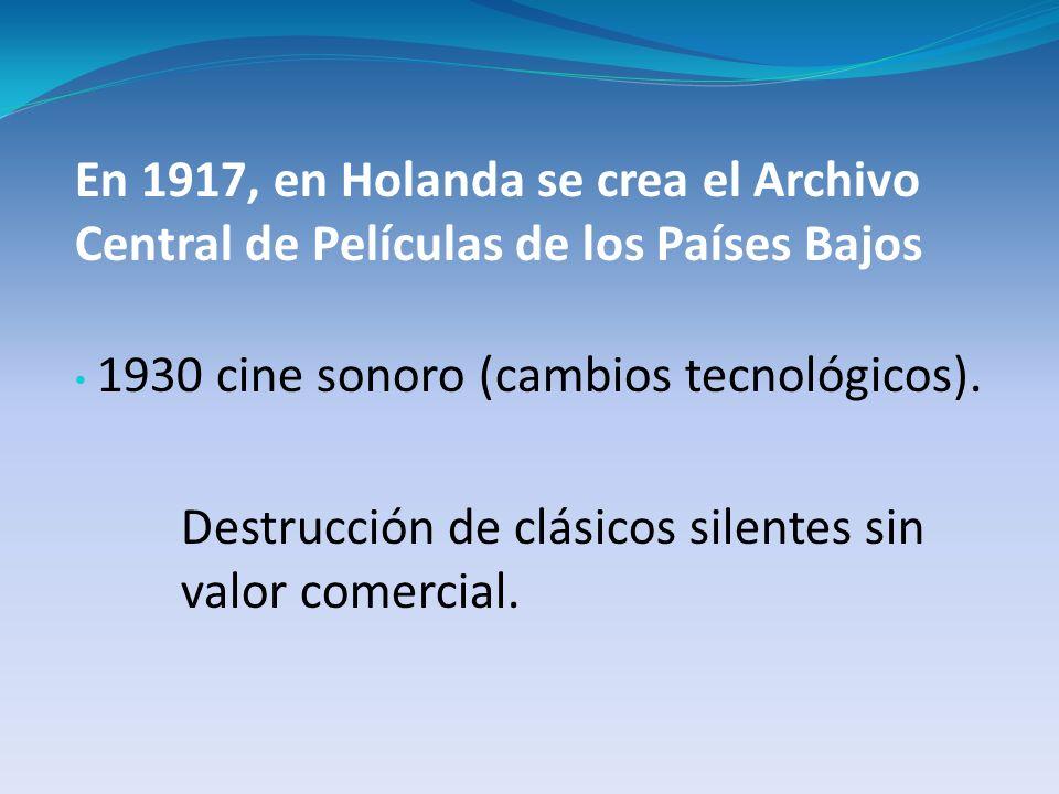 En 1917, en Holanda se crea el Archivo Central de Películas de los Países Bajos 1930 cine sonoro (cambios tecnológicos). Destrucción de clásicos silen