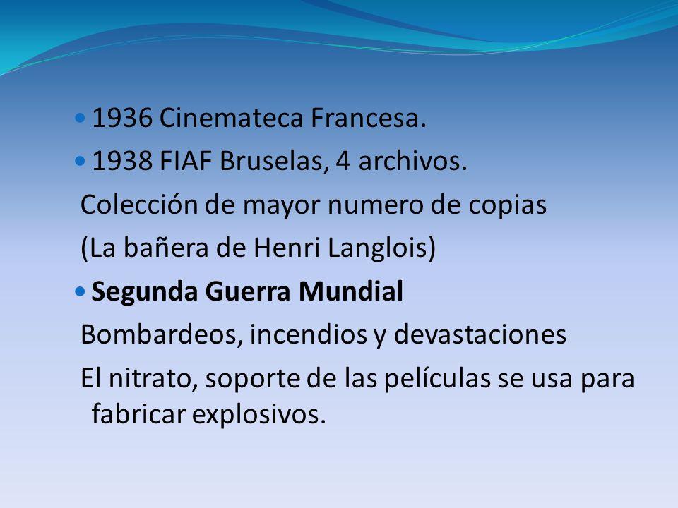 1936 Cinemateca Francesa. 1938 FIAF Bruselas, 4 archivos. Colección de mayor numero de copias (La bañera de Henri Langlois) Segunda Guerra Mundial Bom