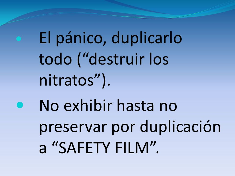 El pánico, duplicarlo todo (destruir los nitratos). No exhibir hasta no preservar por duplicación a SAFETY FILM.