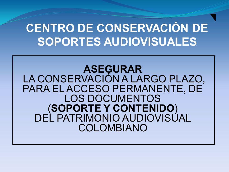 CENTRO DE CONSERVACIÓN DE SOPORTES AUDIOVISUALES ASEGURAR LA CONSERVACIÓN A LARGO PLAZO, PARA EL ACCESO PERMANENTE, DE LOS DOCUMENTOS (SOPORTE Y CONTE