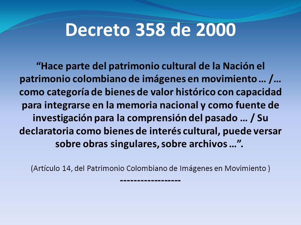 Decreto 358 de 2000 Hace parte del patrimonio cultural de la Nación el patrimonio colombiano de imágenes en movimiento … /… como categoría de bienes d