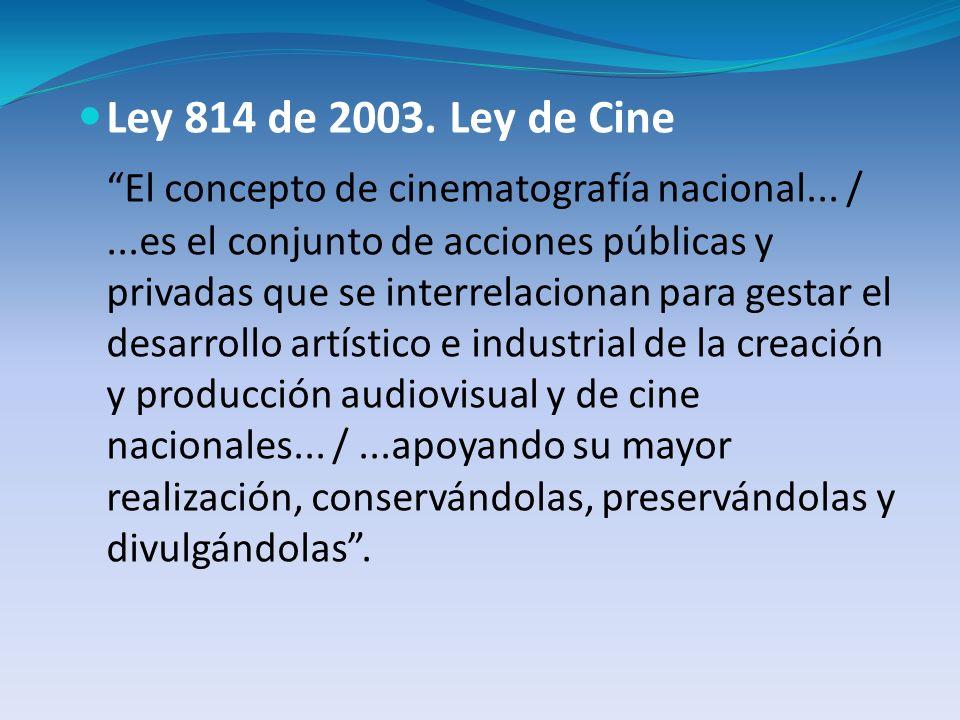 Ley 814 de 2003. Ley de Cine El concepto de cinematografía nacional... /...es el conjunto de acciones públicas y privadas que se interrelacionan para