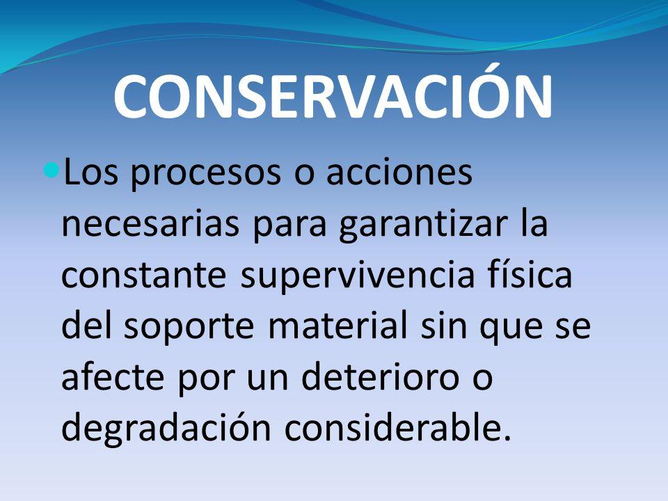 CONSERVACIÓN Los procesos o acciones necesarias para garantizar la constante supervivencia física del soporte material sin que se afecte por un deteri