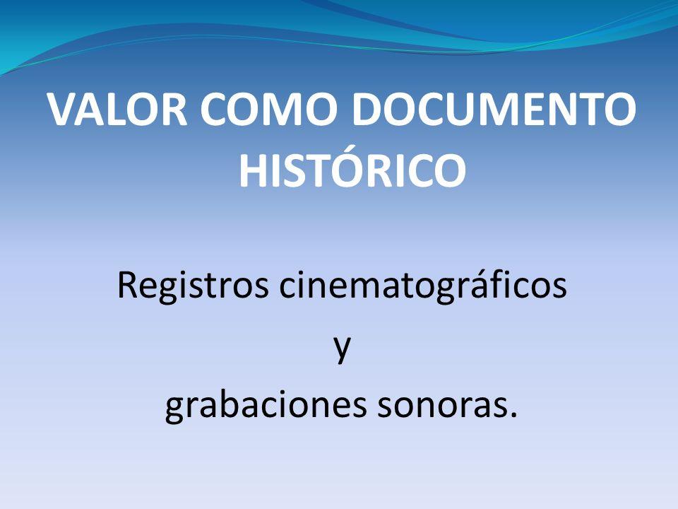VALOR COMO DOCUMENTO HISTÓRICO Registros cinematográficos y grabaciones sonoras.