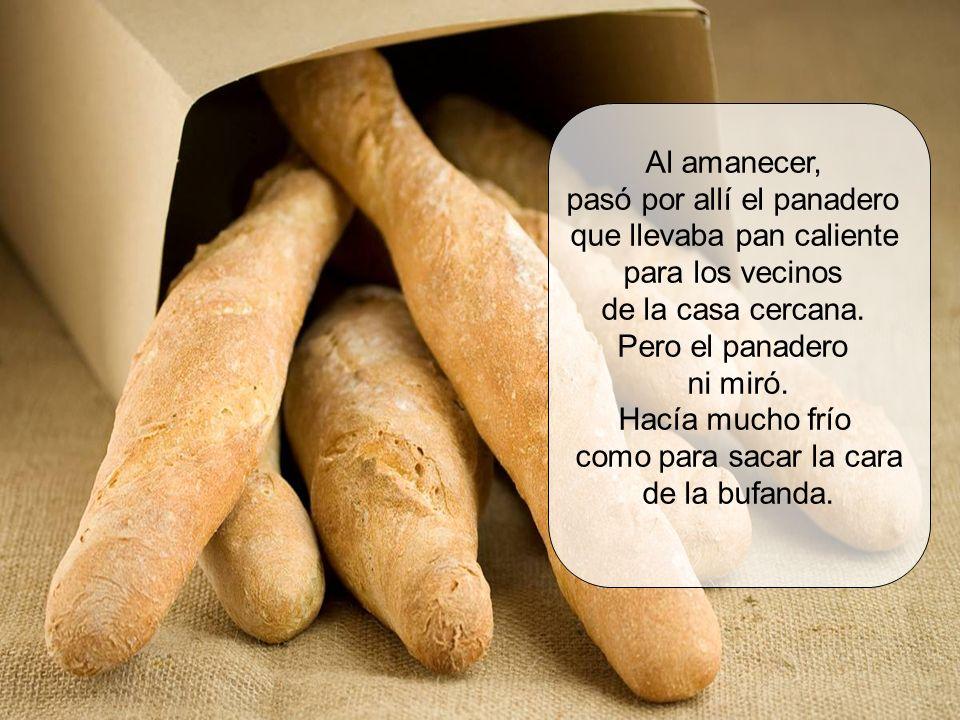 Al amanecer, pasó por allí el panadero que llevaba pan caliente para los vecinos de la casa cercana.