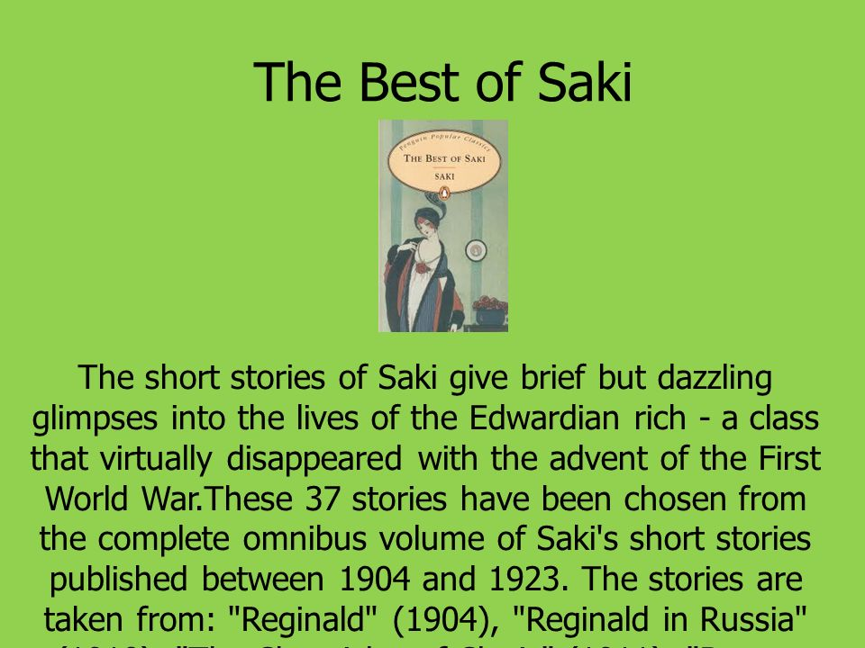 The Best of Saki The short stories of Saki give brief but dazzling glimpses into the lives of the Edwardian rich - a class that virtually disappeared with the advent of the First World War.These 37 stories have been chosen from the complete omnibus volume of Saki s short stories published between 1904 and 1923.