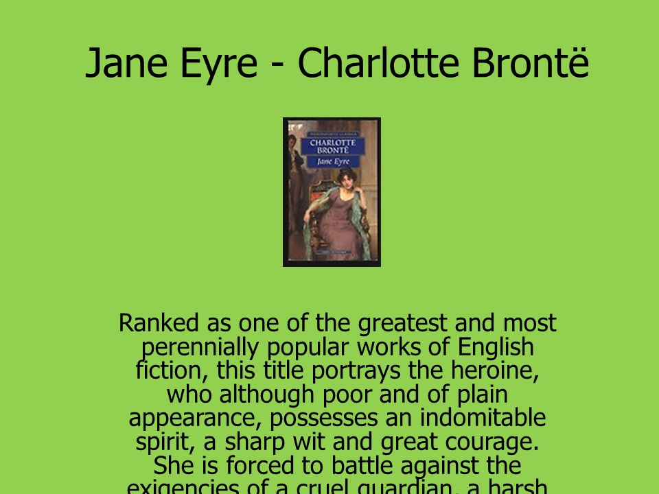 Jane Eyre - Charlotte Brontë Ranked as one of the greatest and most perennially popular works of English fiction, this title portrays the heroine, who