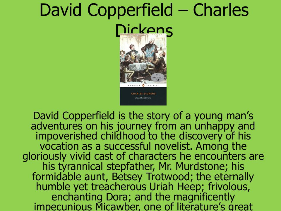 David Copperfield – Charles Dickens David Copperfield is the story of a young mans adventures on his journey from an unhappy and impoverished childhoo