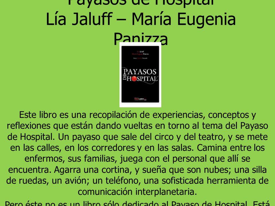 Payasos de Hospital Lía Jaluff – María Eugenia Panizza Este libro es una recopilación de experiencias, conceptos y reflexiones que están dando vueltas en torno al tema del Payaso de Hospital.