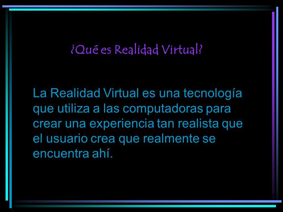 ¿Qué es Realidad Virtual? La Realidad Virtual es una tecnología que utiliza a las computadoras para crear una experiencia tan realista que el usuario