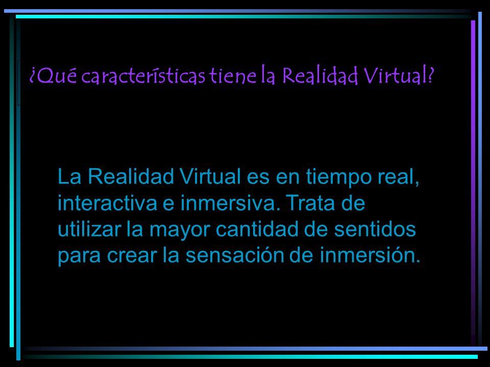 ¿Qué características tiene la Realidad Virtual? La Realidad Virtual es en tiempo real, interactiva e inmersiva. Trata de utilizar la mayor cantidad de
