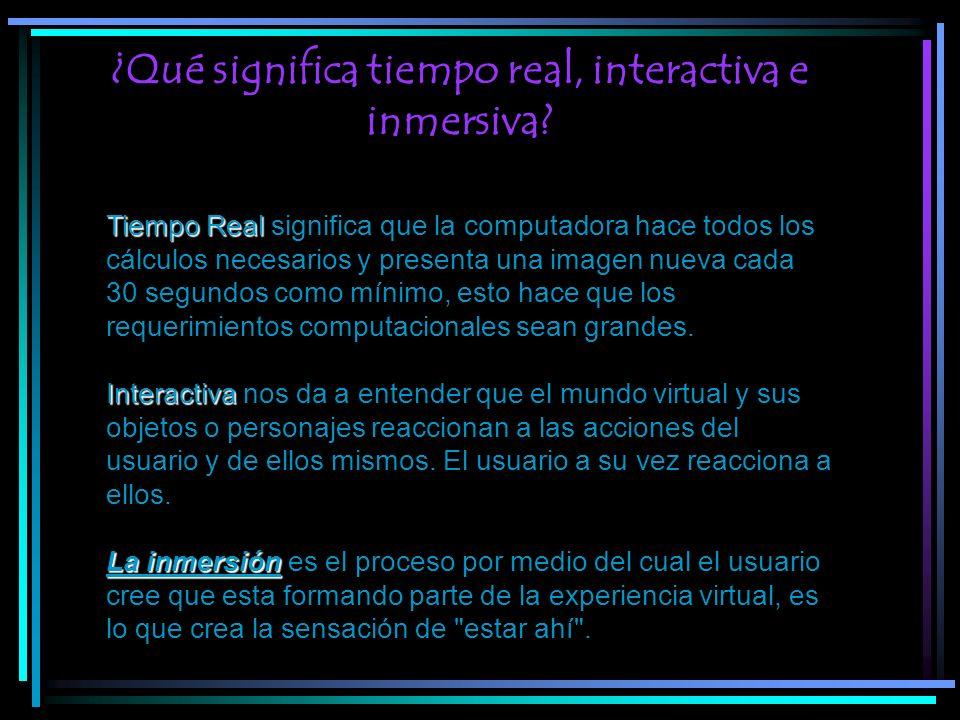 ¿Qué significa tiempo real, interactiva e inmersiva? Tiempo Real Interactiva Tiempo Real significa que la computadora hace todos los cálculos necesari