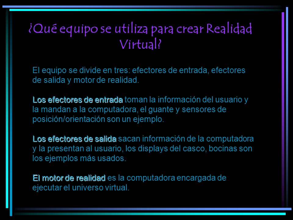 ¿Qué equipo se utiliza para crear Realidad Virtual? El equipo se divide en tres: efectores de entrada, efectores de salida y motor de realidad. Los ef