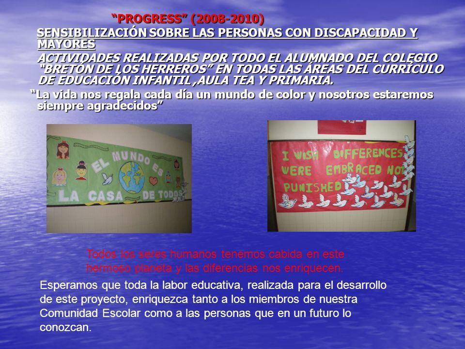 PROGRESS (2008-2010) PROGRESS (2008-2010) SENSIBILIZACIÓN SOBRE LAS PERSONAS CON DISCAPACIDAD Y MAYORES SENSIBILIZACIÓN SOBRE LAS PERSONAS CON DISCAPACIDAD Y MAYORES ACTIVIDADES REALIZADAS POR TODO EL ALUMNADO DEL COLEGIO BRETÓN DE LOS HERREROS EN TODAS LAS ÁREAS DEL CURRÍCULO DE EDUCACIÓN INFANTIL,AULA TEA Y PRIMARIA.