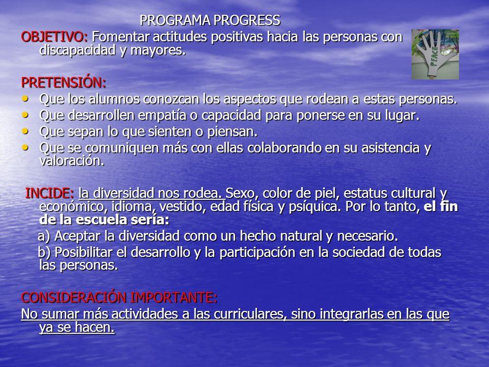 PROGRAMA PROGRESS PROGRAMA PROGRESS OBJETIVO: Fomentar actitudes positivas hacia las personas con discapacidad y mayores.
