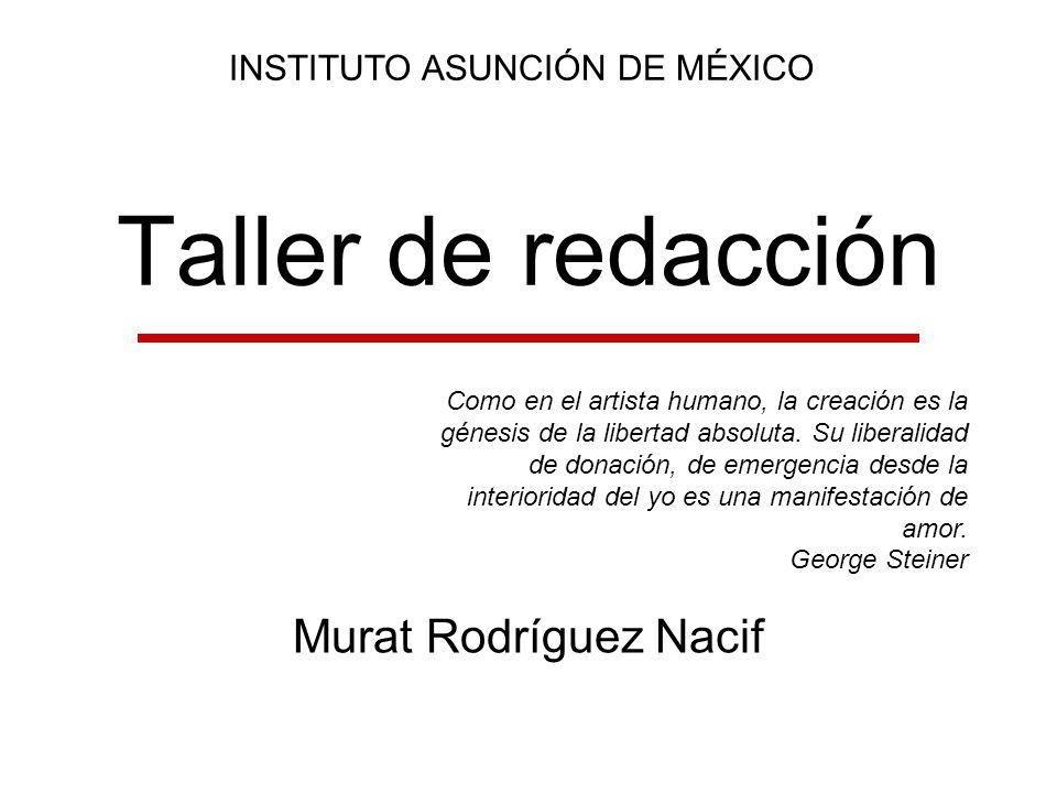Taller de redacción Murat Rodríguez Nacif INSTITUTO ASUNCIÓN DE MÉXICO Como en el artista humano, la creación es la génesis de la libertad absoluta. S