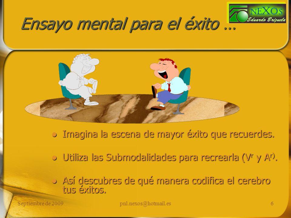 Septiembre de 2009pnl.nexos@hotmail.es6 Ensayo mental para el éxito … Imagina la escena de mayor éxito que recuerdes. Utiliza las Submodalidades para