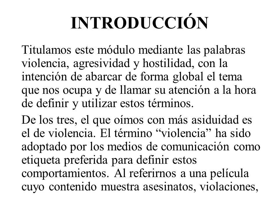 INTRODUCCIÓN Titulamos este módulo mediante las palabras violencia, agresividad y hostilidad, con la intención de abarcar de forma global el tema que nos ocupa y de llamar su atención a la hora de definir y utilizar estos términos.