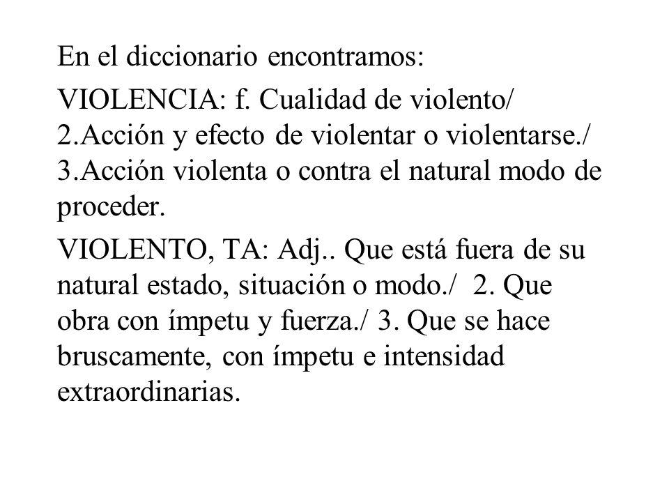 En el diccionario encontramos: VIOLENCIA: f.