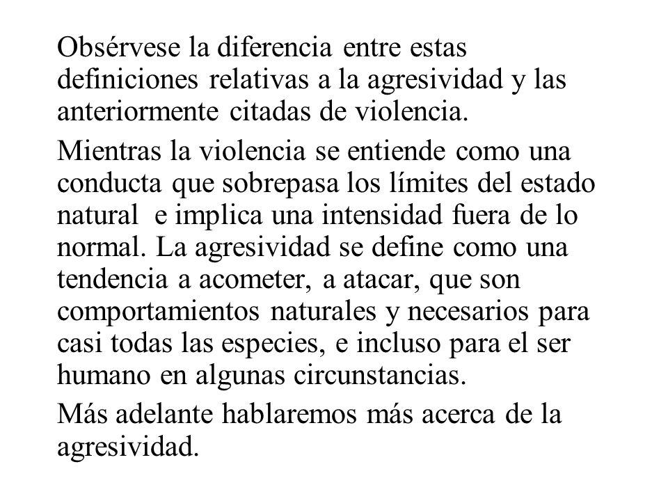 Obsérvese la diferencia entre estas definiciones relativas a la agresividad y las anteriormente citadas de violencia.