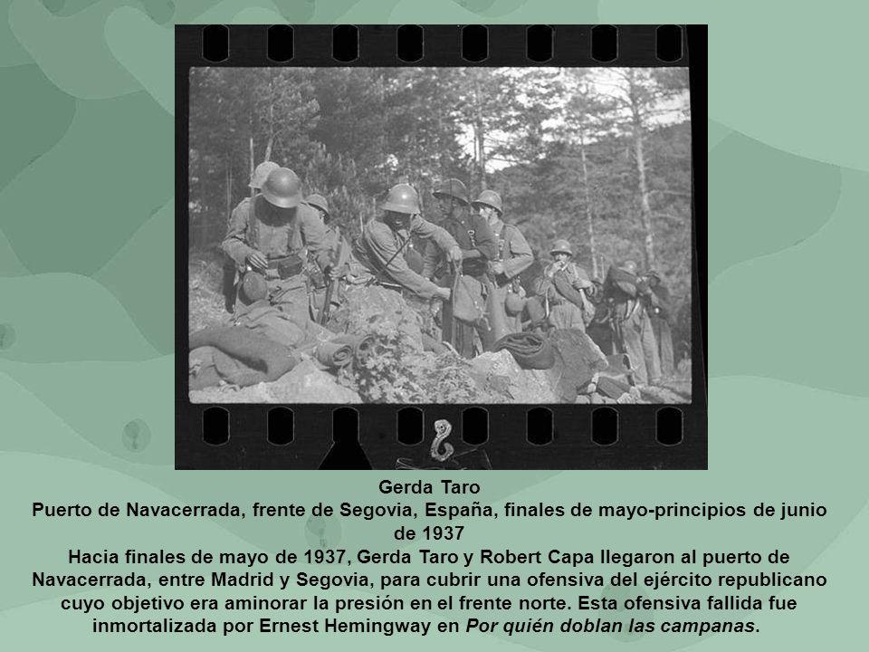 Gerda Taro Puerto de Navacerrada, frente de Segovia, España, finales de mayo-principios de junio de 1937 Hacia finales de mayo de 1937, Gerda Taro y Robert Capa llegaron al puerto de Navacerrada, entre Madrid y Segovia, para cubrir una ofensiva del ejército republicano cuyo objetivo era aminorar la presión en el frente norte.
