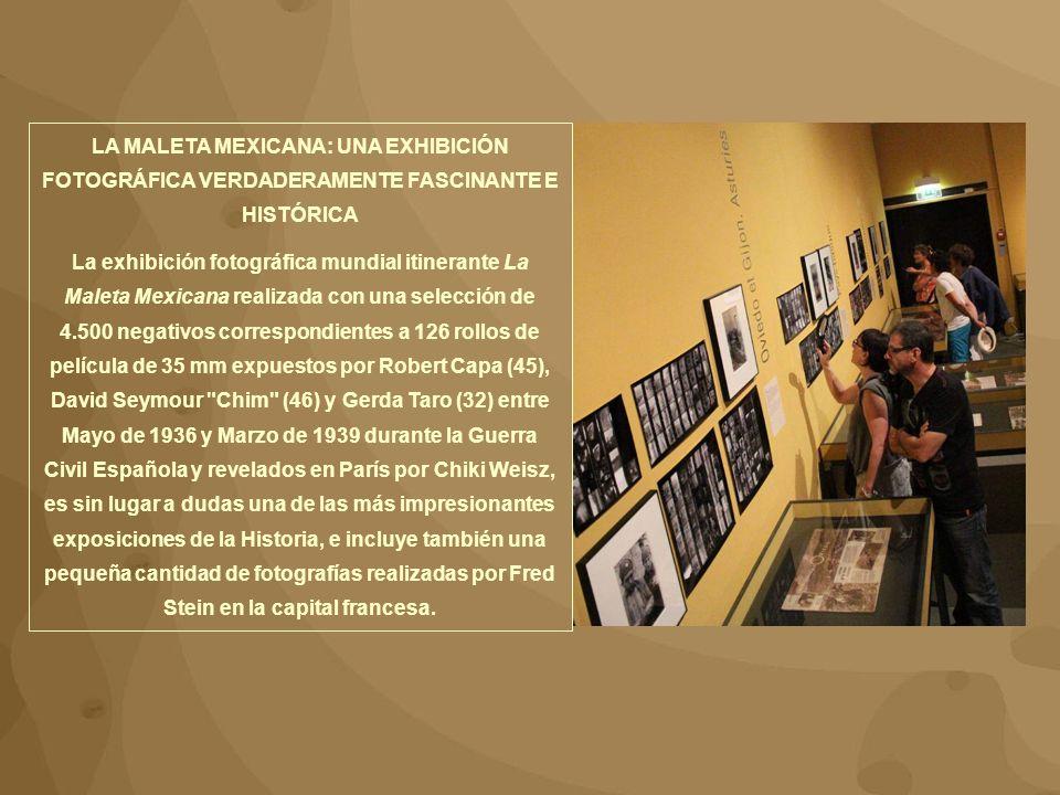 LA MALETA MEXICANA: UNA EXHIBICIÓN FOTOGRÁFICA VERDADERAMENTE FASCINANTE E HISTÓRICA La exhibición fotográfica mundial itinerante La Maleta Mexicana realizada con una selección de 4.500 negativos correspondientes a 126 rollos de película de 35 mm expuestos por Robert Capa (45), David Seymour Chim (46) y Gerda Taro (32) entre Mayo de 1936 y Marzo de 1939 durante la Guerra Civil Española y revelados en París por Chiki Weisz, es sin lugar a dudas una de las más impresionantes exposiciones de la Historia, e incluye también una pequeña cantidad de fotografías realizadas por Fred Stein en la capital francesa.